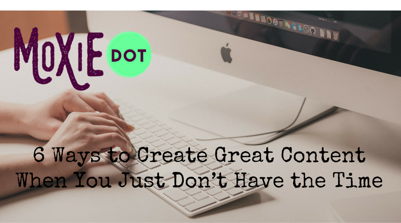 6 Ways to Create Great Content When You Just Don't Have the Time