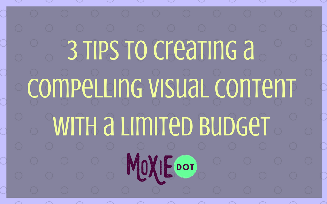 3 Tips to Create Compelling Visual Content with a Limited Budget